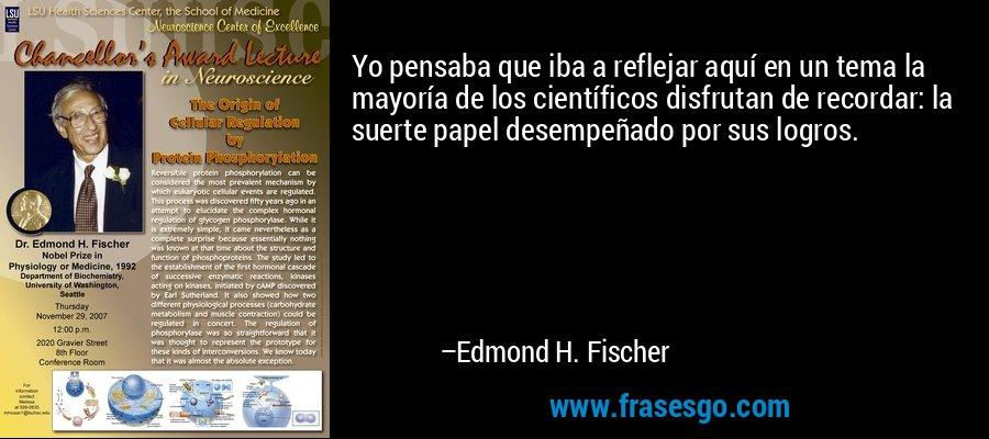 Yo pensaba que iba a reflejar aquí en un tema la mayoría de los científicos disfrutan de recordar: la suerte papel desempeñado por sus logros. – Edmond H. Fischer