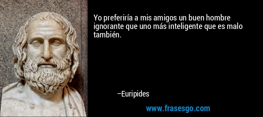 Yo preferiría a mis amigos un buen hombre ignorante que uno más inteligente que es malo también. – Euripides