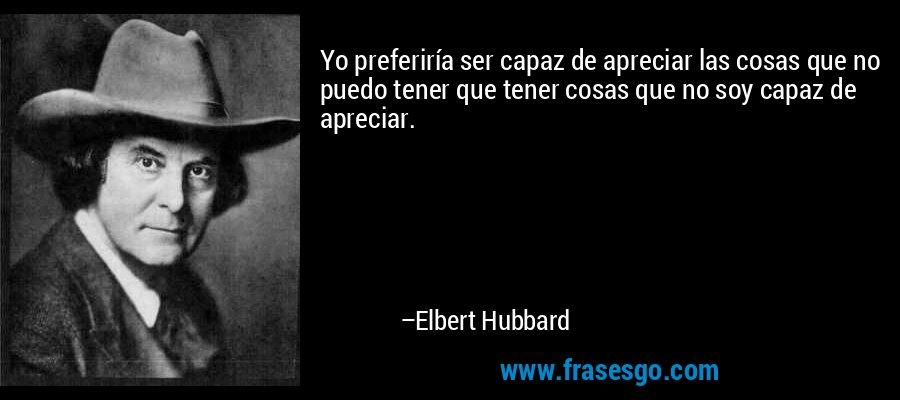 Yo preferiría ser capaz de apreciar las cosas que no puedo tener que tener cosas que no soy capaz de apreciar. – Elbert Hubbard