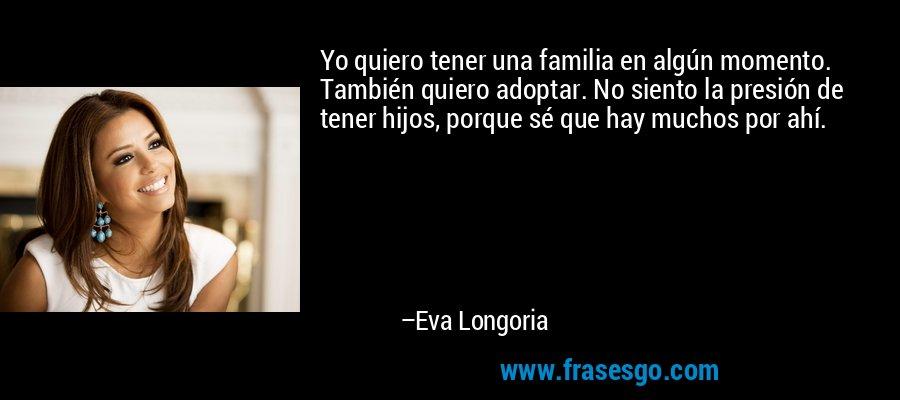 Yo quiero tener una familia en algún momento. También quiero adoptar. No siento la presión de tener hijos, porque sé que hay muchos por ahí. – Eva Longoria