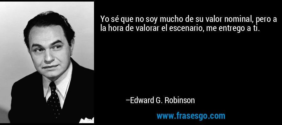 Yo sé que no soy mucho de su valor nominal, pero a la hora de valorar el escenario, me entrego a ti. – Edward G. Robinson
