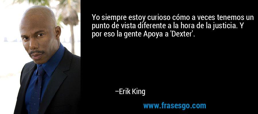 Yo siempre estoy curioso cómo a veces tenemos un punto de vista diferente a la hora de la justicia. Y por eso la gente Apoya a 'Dexter'. – Erik King