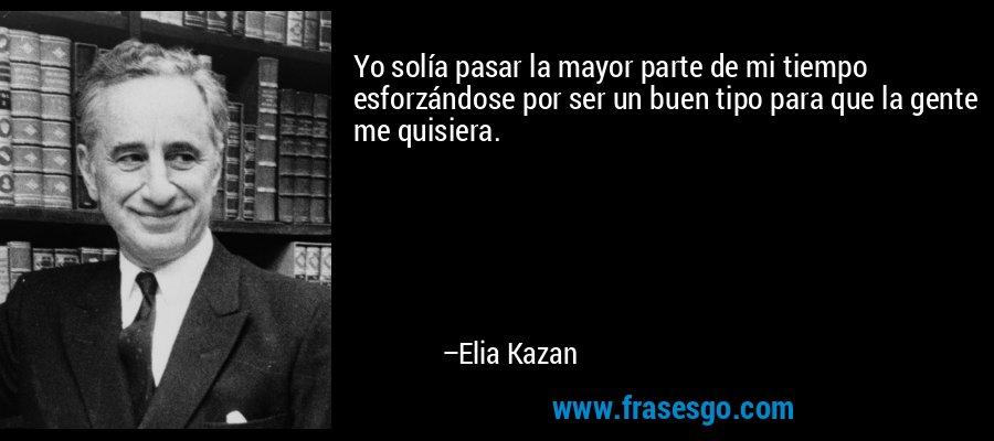 Yo solía pasar la mayor parte de mi tiempo esforzándose por ser un buen tipo para que la gente me quisiera. – Elia Kazan