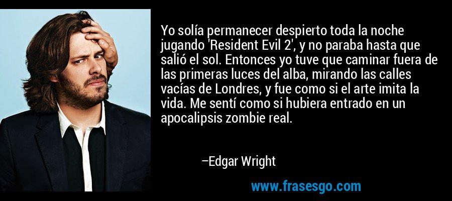 Yo solía permanecer despierto toda la noche jugando 'Resident Evil 2', y no paraba hasta que salió el sol. Entonces yo tuve que caminar fuera de las primeras luces del alba, mirando las calles vacías de Londres, y fue como si el arte imita la vida. Me sentí como si hubiera entrado en un apocalipsis zombie real. – Edgar Wright