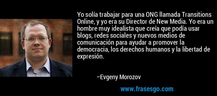 Yo solía trabajar para una ONG llamada Transitions Online, y yo era su Director de New Media. Yo era un hombre muy idealista que creía que podía usar blogs, redes sociales y nuevos medios de comunicación para ayudar a promover la democracia, los derechos humanos y la libertad de expresión. – Evgeny Morozov