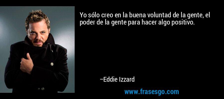 Yo sólo creo en la buena voluntad de la gente, el poder de la gente para hacer algo positivo. – Eddie Izzard