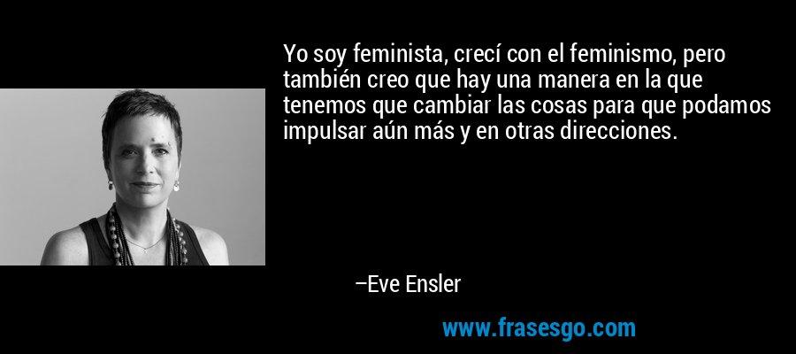 Yo soy feminista, crecí con el feminismo, pero también creo que hay una manera en la que tenemos que cambiar las cosas para que podamos impulsar aún más y en otras direcciones. – Eve Ensler