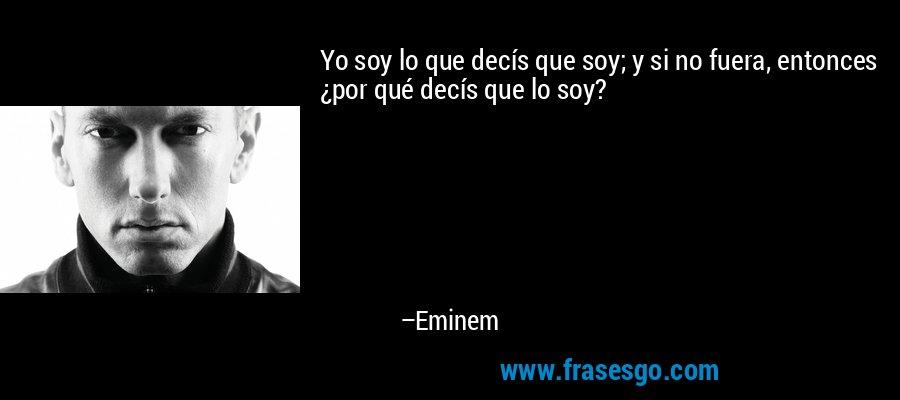 Yo soy lo que decís que soy; y si no fuera, entonces ¿por qué decís que lo soy? – Eminem