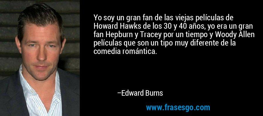 Yo soy un gran fan de las viejas películas de Howard Hawks de los 30 y 40 años, yo era un gran fan Hepburn y Tracey por un tiempo y Woody Allen películas que son un tipo muy diferente de la comedia romántica. – Edward Burns