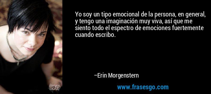 Yo soy un tipo emocional de la persona, en general, y tengo una imaginación muy viva, así que me siento todo el espectro de emociones fuertemente cuando escribo. – Erin Morgenstern