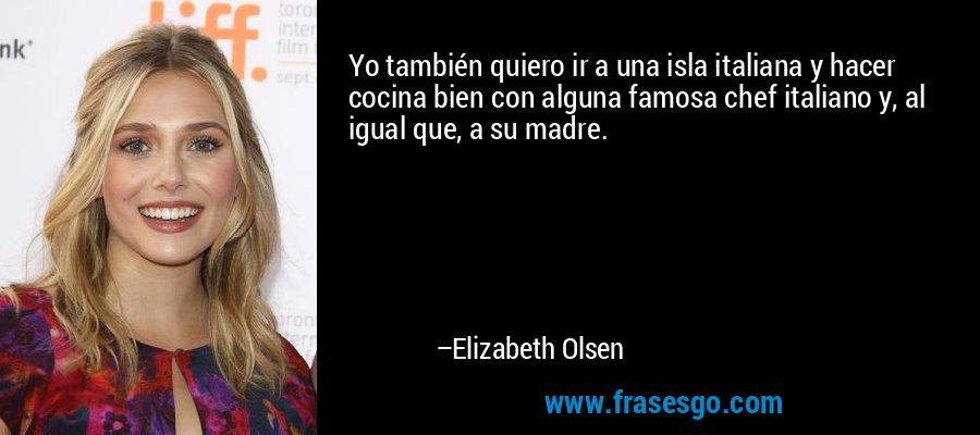 Yo también quiero ir a una isla italiana y hacer cocina bien con alguna famosa chef italiano y, al igual que, a su madre. – Elizabeth Olsen