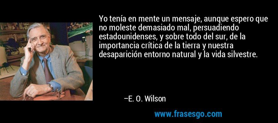 Yo tenía en mente un mensaje, aunque espero que no moleste demasiado mal, persuadiendo estadounidenses, y sobre todo del sur, de la importancia crítica de la tierra y nuestra desaparición entorno natural y la vida silvestre. – E. O. Wilson