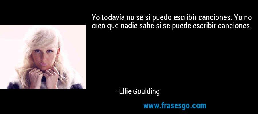 Yo todavía no sé si puedo escribir canciones. Yo no creo que nadie sabe si se puede escribir canciones. – Ellie Goulding
