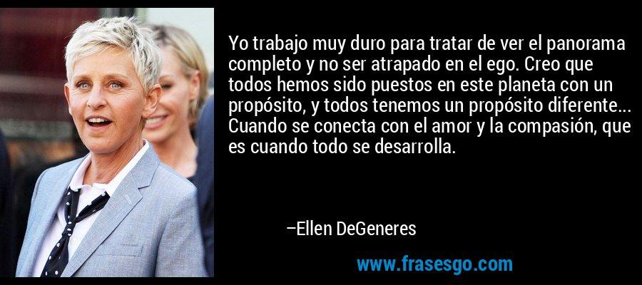 Yo trabajo muy duro para tratar de ver el panorama completo y no ser atrapado en el ego. Creo que todos hemos sido puestos en este planeta con un propósito, y todos tenemos un propósito diferente... Cuando se conecta con el amor y la compasión, que es cuando todo se desarrolla. – Ellen DeGeneres