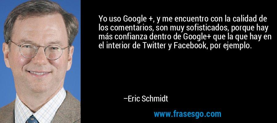 Yo uso Google +, y me encuentro con la calidad de los comentarios, son muy sofisticados, porque hay más confianza dentro de Google+ que la que hay en el interior de Twitter y Facebook, por ejemplo. – Eric Schmidt