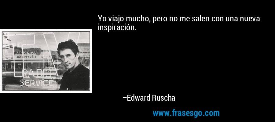 Yo viajo mucho, pero no me salen con una nueva inspiración. – Edward Ruscha