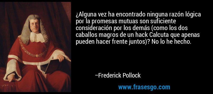 ¿Alguna vez ha encontrado ninguna razón lógica por la promesas mutuas son suficiente consideración por los demás (como los dos caballos magros de un hack Calcuta que apenas pueden hacer frente juntos)? No lo he hecho. – Frederick Pollock
