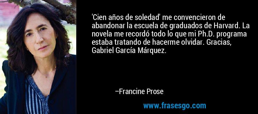 'Cien años de soledad' me convencieron de abandonar la escuela de graduados de Harvard. La novela me recordó todo lo que mi Ph.D. programa estaba tratando de hacerme olvidar. Gracias, Gabriel García Márquez. – Francine Prose