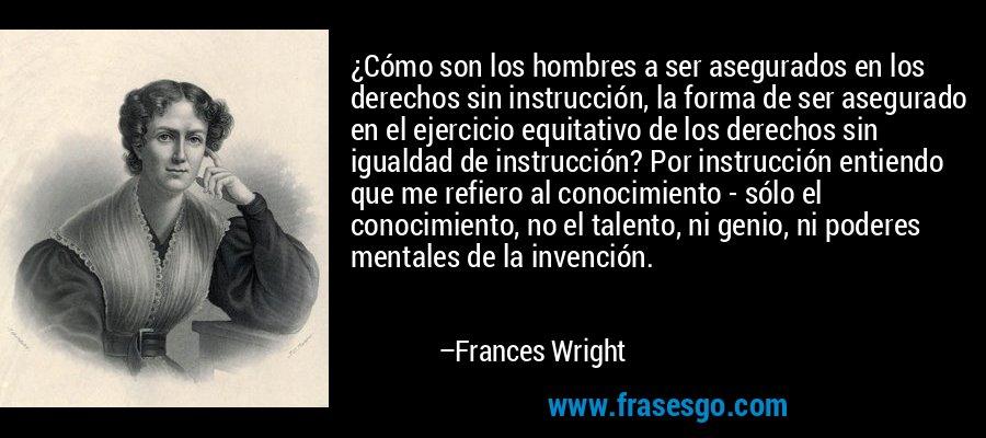 ¿Cómo son los hombres a ser asegurados en los derechos sin instrucción, la forma de ser asegurado en el ejercicio equitativo de los derechos sin igualdad de instrucción? Por instrucción entiendo que me refiero al conocimiento - sólo el conocimiento, no el talento, ni genio, ni poderes mentales de la invención. – Frances Wright