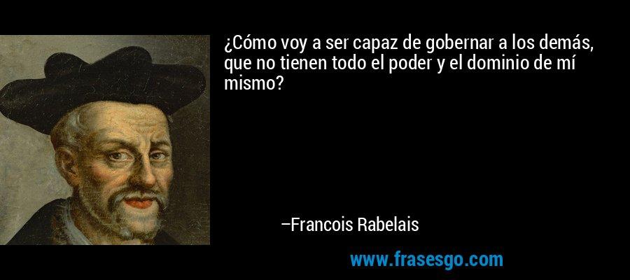 ¿Cómo voy a ser capaz de gobernar a los demás, que no tienen todo el poder y el dominio de mí mismo? – Francois Rabelais