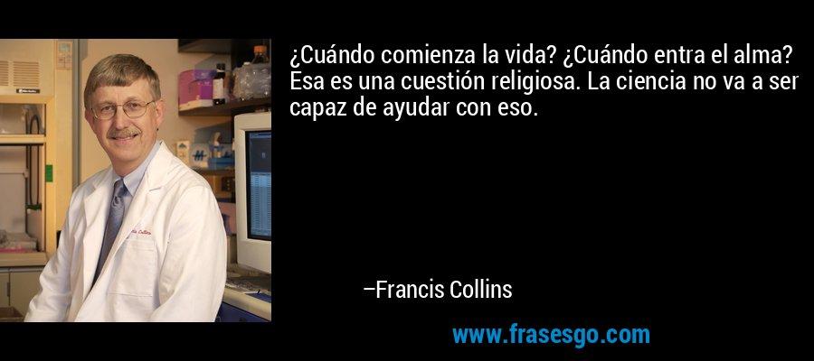 ¿Cuándo comienza la vida? ¿Cuándo entra el alma? Esa es una cuestión religiosa. La ciencia no va a ser capaz de ayudar con eso. – Francis Collins
