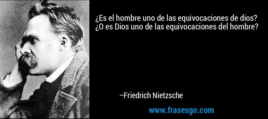 ¿Es el hombre uno de las equivocaciones de dios? ¿O es Dios uno de las equivocaciones del hombre? – Friedrich Nietzsche
