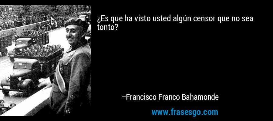 ¿Es que ha visto usted algún censor que no sea tonto? – Francisco Franco Bahamonde
