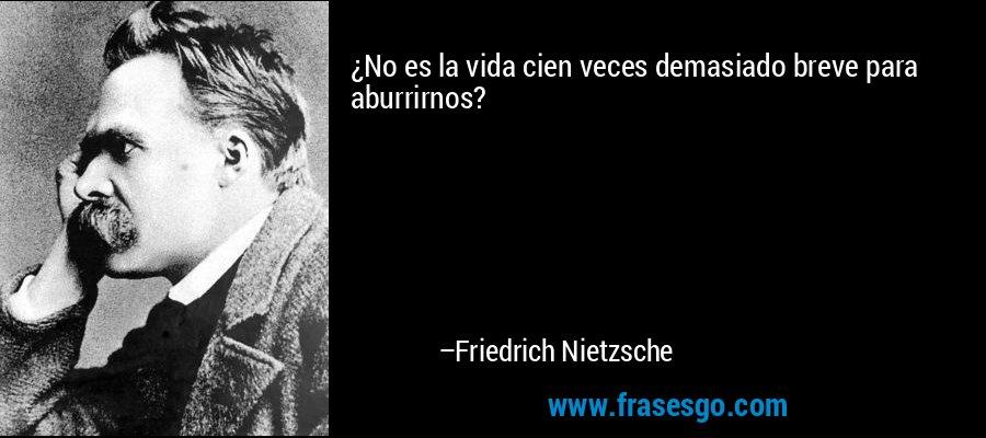 ¿No es la vida cien veces demasiado breve para aburrirnos? – Friedrich Nietzsche
