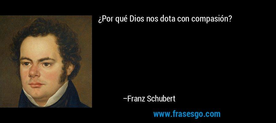 ¿Por qué Dios nos dota con compasión? – Franz Schubert
