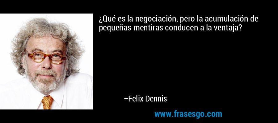 ¿Qué es la negociación, pero la acumulación de pequeñas mentiras conducen a la ventaja? – Felix Dennis