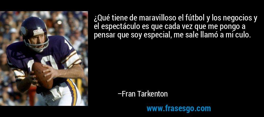 ¿Qué tiene de maravilloso el fútbol y los negocios y el espectáculo es que cada vez que me pongo a pensar que soy especial, me sale llamó a mi culo. – Fran Tarkenton