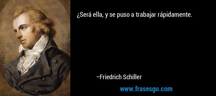 ¿Será ella, y se puso a trabajar rápidamente. – Friedrich Schiller