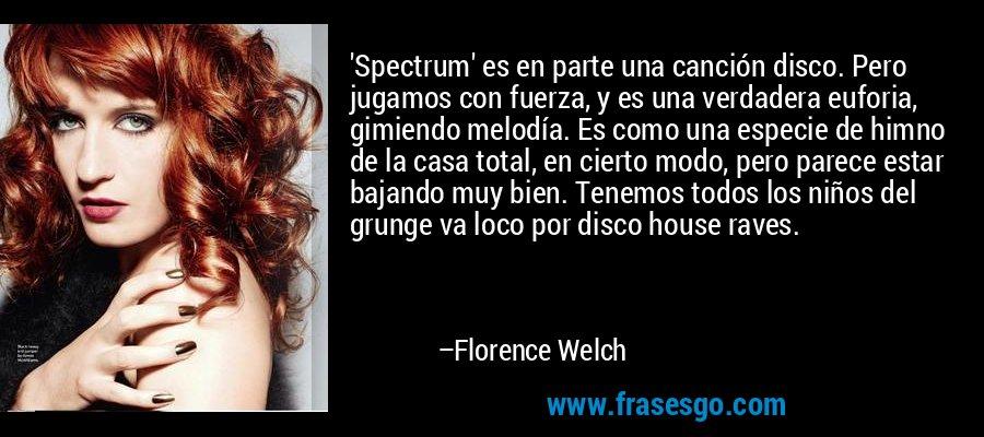 'Spectrum' es en parte una canción disco. Pero jugamos con fuerza, y es una verdadera euforia, gimiendo melodía. Es como una especie de himno de la casa total, en cierto modo, pero parece estar bajando muy bien. Tenemos todos los niños del grunge va loco por disco house raves. – Florence Welch