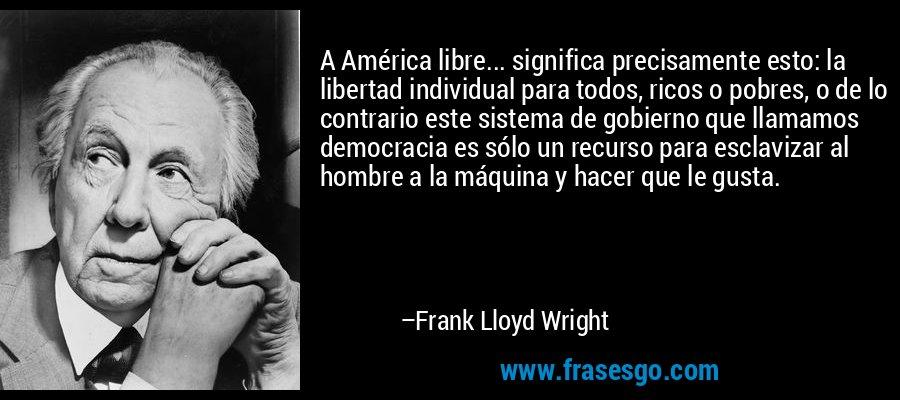 A América libre... significa precisamente esto: la libertad individual para todos, ricos o pobres, o de lo contrario este sistema de gobierno que llamamos democracia es sólo un recurso para esclavizar al hombre a la máquina y hacer que le gusta. – Frank Lloyd Wright