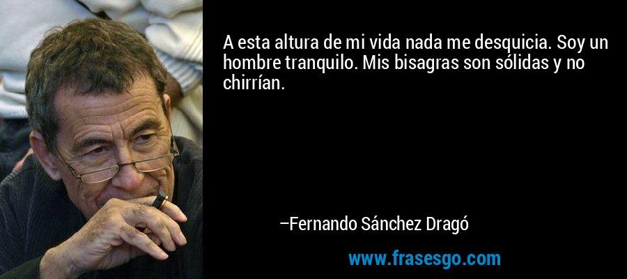 A esta altura de mi vida nada me desquicia. Soy un hombre tranquilo. Mis bisagras son sólidas y no chirrían. – Fernando Sánchez Dragó