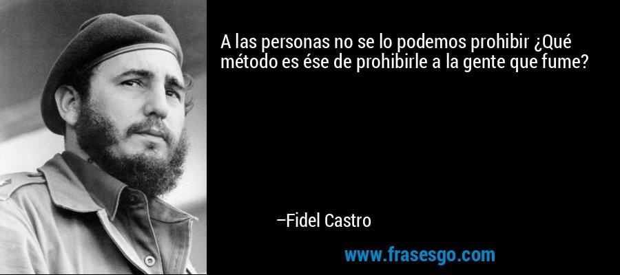 A las personas no se lo podemos prohibir ¿Qué método es ése de prohibirle a la gente que fume? – Fidel Castro