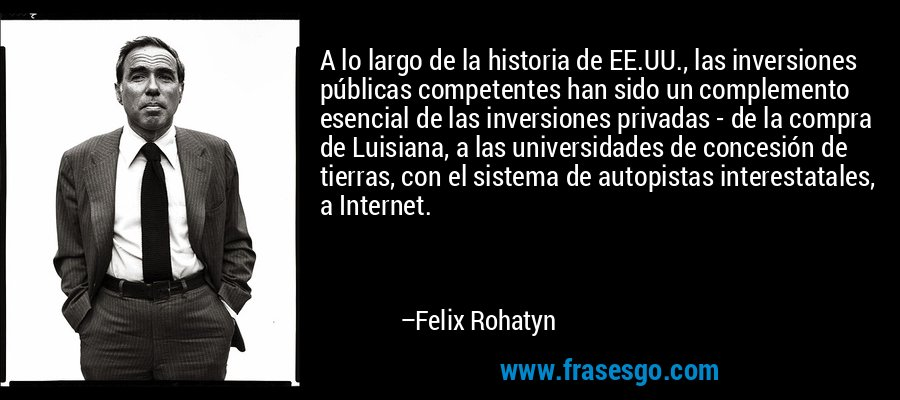 A lo largo de la historia de EE.UU., las inversiones públicas competentes han sido un complemento esencial de las inversiones privadas - de la compra de Luisiana, a las universidades de concesión de tierras, con el sistema de autopistas interestatales, a Internet. – Felix Rohatyn