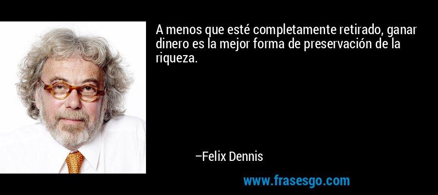 A menos que esté completamente retirado, ganar dinero es la mejor forma de preservación de la riqueza. – Felix Dennis