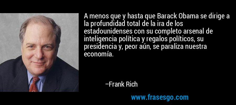 A menos que y hasta que Barack Obama se dirige a la profundidad total de la ira de los estadounidenses con su completo arsenal de inteligencia política y regalos políticos, su presidencia y, peor aún, se paraliza nuestra economía. – Frank Rich