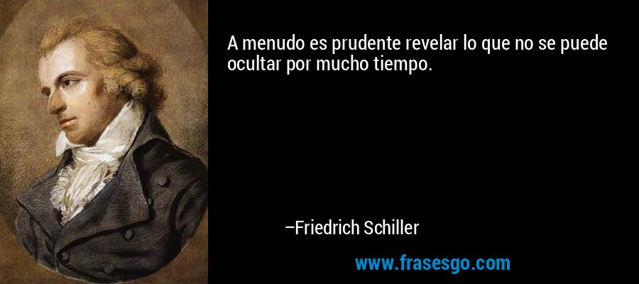 A menudo es prudente revelar lo que no se puede ocultar por mucho tiempo. – Friedrich Schiller
