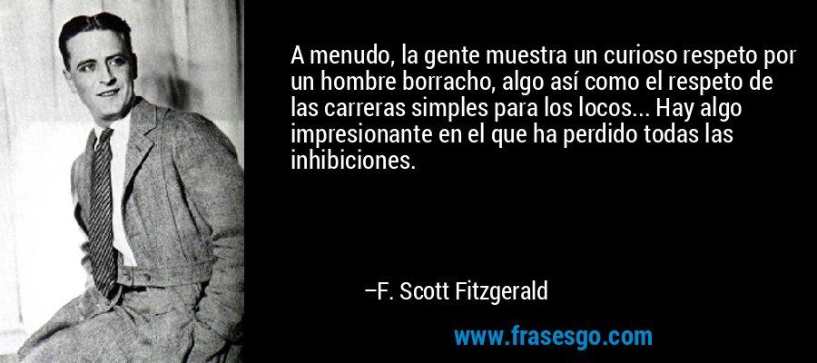 A menudo, la gente muestra un curioso respeto por un hombre borracho, algo así como el respeto de las carreras simples para los locos... Hay algo impresionante en el que ha perdido todas las inhibiciones. – F. Scott Fitzgerald