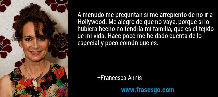 A menudo me preguntan si me arrepiento de no ir a Hollywood. Me alegro de que no vaya, porque si lo hubiera hecho no tendría mi familia, que es el tejido de mi vida. Hace poco me he dado cuenta de lo especial y poco común que es. – Francesca Annis