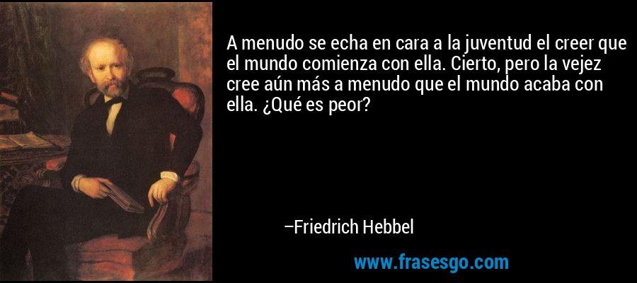 A menudo se echa en cara a la juventud el creer que el mundo comienza con ella. Cierto, pero la vejez cree aún más a menudo que el mundo acaba con ella. ¿Qué es peor? – Friedrich Hebbel