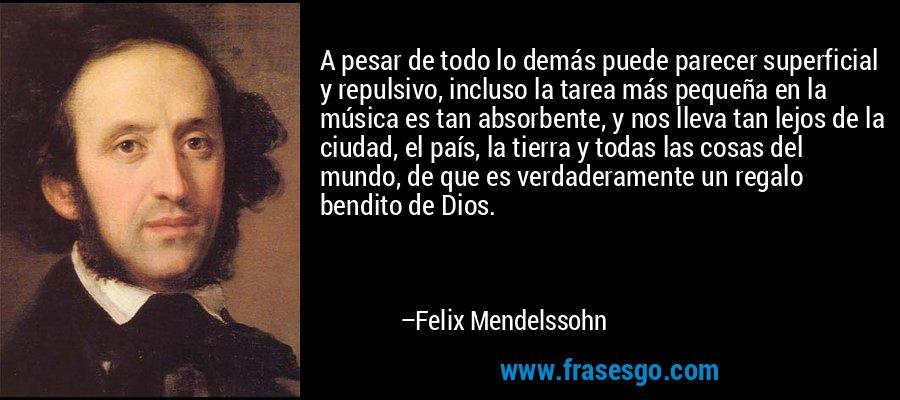 A pesar de todo lo demás puede parecer superficial y repulsivo, incluso la tarea más pequeña en la música es tan absorbente, y nos lleva tan lejos de la ciudad, el país, la tierra y todas las cosas del mundo, de que es verdaderamente un regalo bendito de Dios. – Felix Mendelssohn