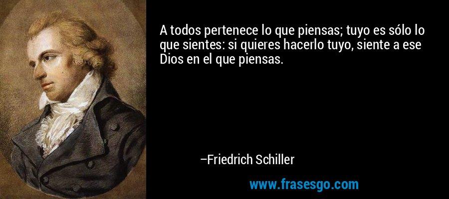 A todos pertenece lo que piensas; tuyo es sólo lo que sientes: si quieres hacerlo tuyo, siente a ese Dios en el que piensas. – Friedrich Schiller