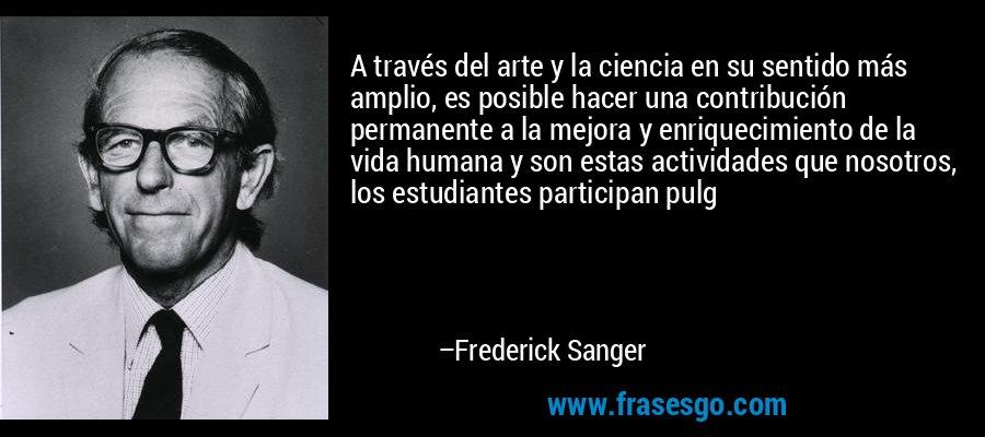 A través del arte y la ciencia en su sentido más amplio, es posible hacer una contribución permanente a la mejora y enriquecimiento de la vida humana y son estas actividades que nosotros, los estudiantes participan pulg – Frederick Sanger