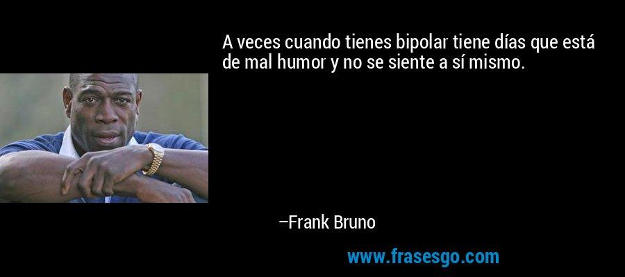 A veces cuando tienes bipolar tiene días que está de mal humor y no se siente a sí mismo. – Frank Bruno