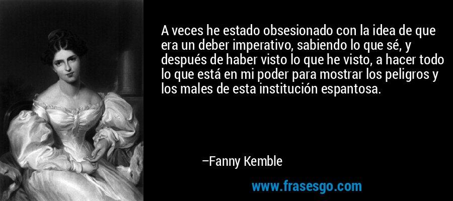 A veces he estado obsesionado con la idea de que era un deber imperativo, sabiendo lo que sé, y después de haber visto lo que he visto, a hacer todo lo que está en mi poder para mostrar los peligros y los males de esta institución espantosa. – Fanny Kemble