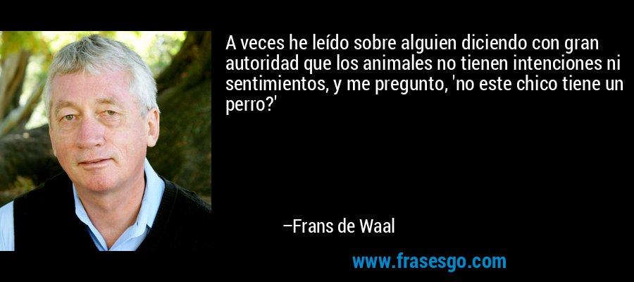 A veces he leído sobre alguien diciendo con gran autoridad que los animales no tienen intenciones ni sentimientos, y me pregunto, 'no este chico tiene un perro?' – Frans de Waal