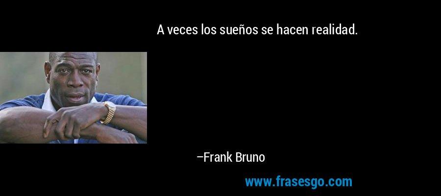 A veces los sueños se hacen realidad. – Frank Bruno